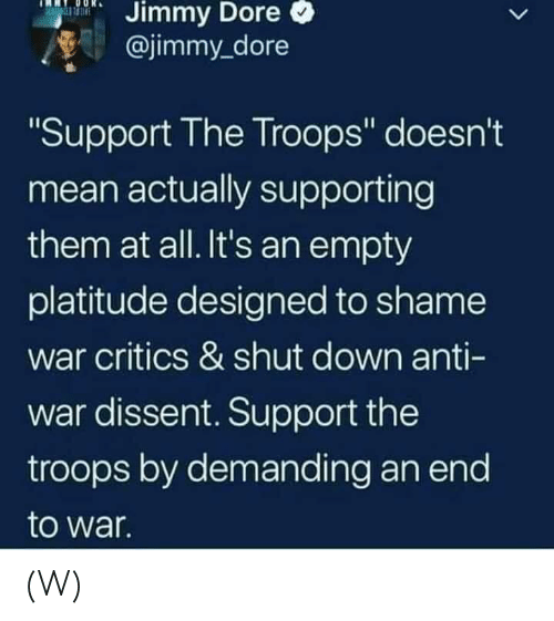 "Mean, Dissent, and Anti: Dore  Jimmy  @jimmy_dore  Support The Troops"" doesn't  mean actually supporting  them at all. It's an empty  platitude designed to shame  war critics & shut down anti-  war dissent. Support the  troops by demanding an end  to war  Il (W)"
