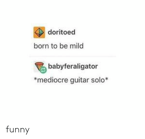 Funny, Mediocre, and Guitar: doritoed  born to be mild  babyferaligator  mediocre guitar solo* funny