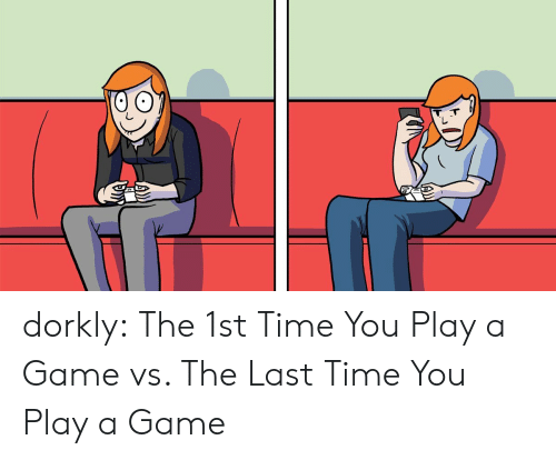 Play A Game: dorkly:    The 1st Time You Play a Game vs. The Last Time You Play a Game