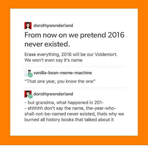 "Grandma, Ironic, and Say It: dorothy wonderland  From now on we pretend 2016  never existed.  Erase everything, 2016 will be our Voldemort.  We won't even say it's name  vanilla-bean-meme-machine  ""That one year, you know the one  dorothy wonderland  but grandma, what happened in 201-  shhhhh don't say the name, the-year-who-  shall-not-be-named never existed, thats why we  burned all history books that talked about it"