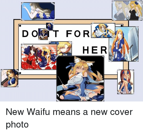 Waifu Meaning: DORT FOR  HER New Waifu means a new cover photo
