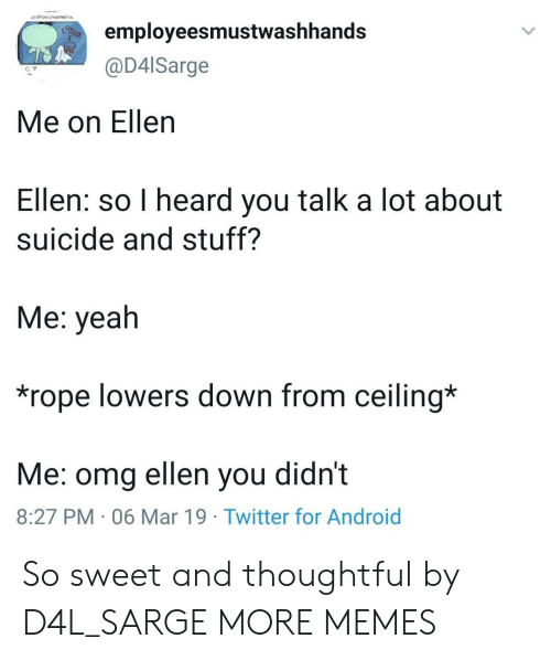 Android, Dank, and Memes: dot how unsartedla  employeesmustwashhands  @D4lSarge  Me on Ellen  Ellen: so I heard you talk a lot about  suicide and stuff?  Me: yeah  *rope lowers down from ceiling*  Me: omg ellen you didnt  8:27 PM 06 Mar 19 Twitter for Android So sweet and thoughtful by D4L_SARGE MORE MEMES