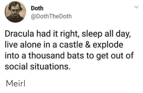 situations: Doth  @DothTheDoth  Dracula had it right, sleep all day,  live alone in a castle & explode  into a thousand bats to get out of  social situations. Meirl