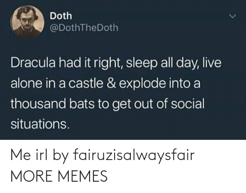 situations: Doth  @DothTheDoth  Dracula had it right, sleep all day, live  alone in a castle & explode into a  thousand bats to get out of social  situations. Me irl by fairuzisalwaysfair MORE MEMES