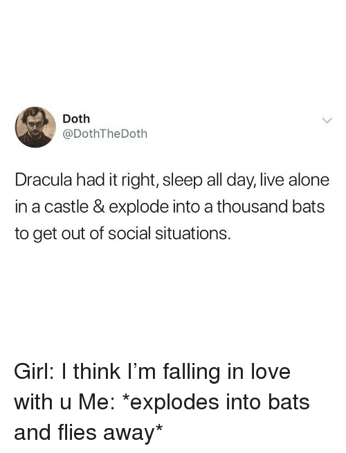 Being Alone, Love, and Memes: @DothTheDoth  Dracula had it right, sleep all day, live alone  in a castle & explode into a thousand bats  to get out of social situations. Girl: I think I'm falling in love with u Me: *explodes into bats and flies away*