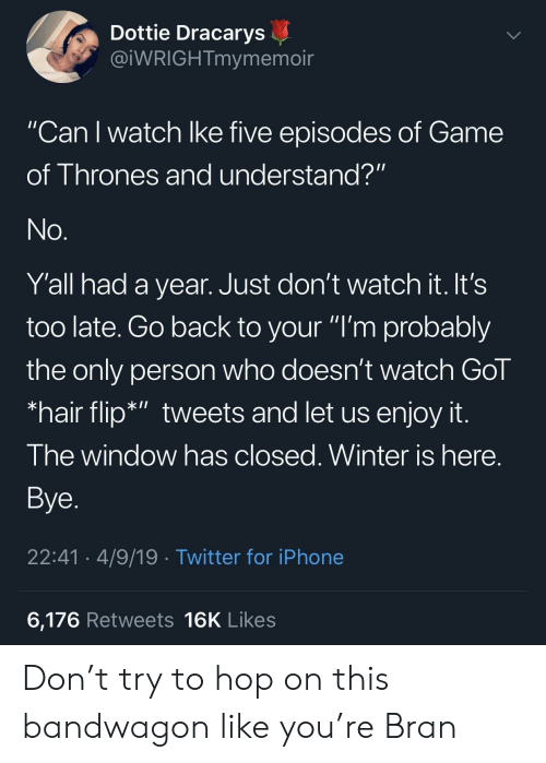 "Game of Thrones, Iphone, and Twitter: Dottie Dracarys  @iWRIGHTmymemoir  ""Can I watch lke five episodes of Game  of Thrones and understand?""  Y'all had a year. Just don't watch it. It's  too late. Go back to your ""I'm probably  the only person who doesn't watch Gol  *hair flip*"" tweets and let us enjoy it  I he window has closed. Winter is here  Bye  22:41 4/9/19 Twitter for iPhone  6,176 Retweets 16K Likes Don't try to hop on this bandwagon like you're Bran"