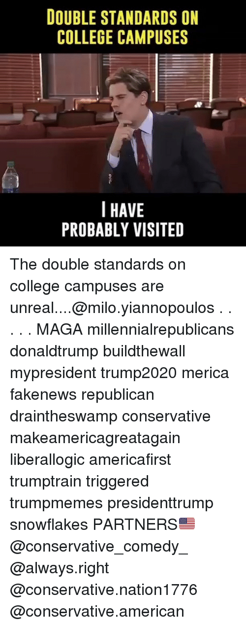 Unrealism: DOUBLE STANDARDS ON  COLLEGE CAMPUSES  I HAVE  PROBABLY VISITED The double standards on college campuses are unreal....@milo.yiannopoulos . . . . . MAGA millennialrepublicans donaldtrump buildthewall mypresident trump2020 merica fakenews republican draintheswamp conservative makeamericagreatagain liberallogic americafirst trumptrain triggered trumpmemes presidenttrump snowflakes PARTNERS🇺🇸 @conservative_comedy_ @always.right @conservative.nation1776 @conservative.american