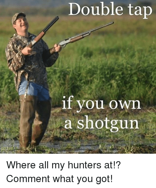 shotgunning: Double tap  if vou own  a shotgun Where all my hunters at!? Comment what you got!