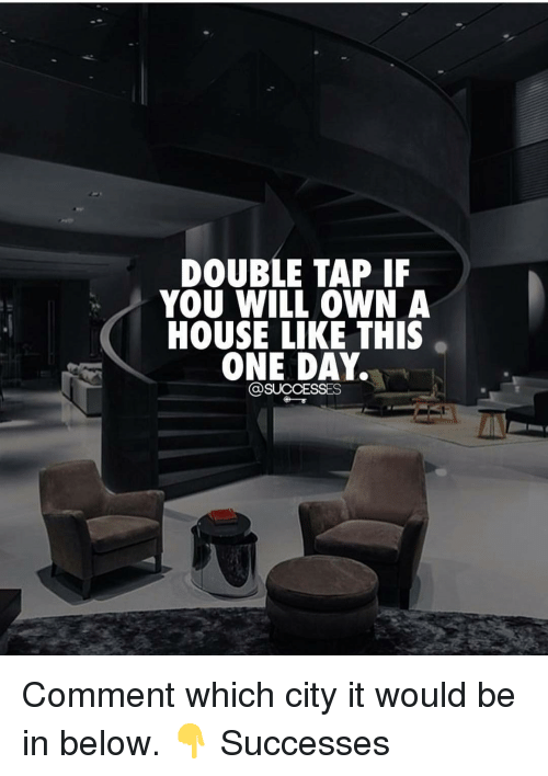 Memes, House, and 🤖: DOUBLE TAP IF  YOU WILL OWN A  HOUSE LIKE THIS  ONE DAY.  OSUCCESSES Comment which city it would be in below. 👇 Successes