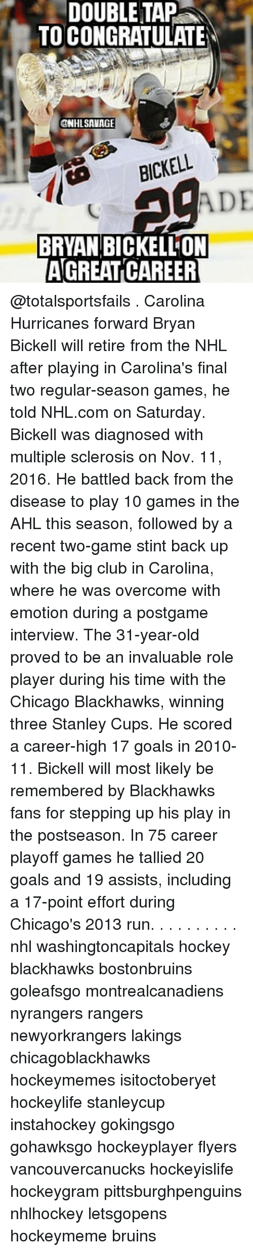 multiple sclerosis: DOUBLE TAP  TO CONGRATULATE  @NHL SAVAGE  ADE  BRYAN BICKELLON  AGREAT CAREER @totalsportsfails . Carolina Hurricanes forward Bryan Bickell will retire from the NHL after playing in Carolina's final two regular-season games, he told NHL.com on Saturday. Bickell was diagnosed with multiple sclerosis on Nov. 11, 2016. He battled back from the disease to play 10 games in the AHL this season, followed by a recent two-game stint back up with the big club in Carolina, where he was overcome with emotion during a postgame interview. The 31-year-old proved to be an invaluable role player during his time with the Chicago Blackhawks, winning three Stanley Cups. He scored a career-high 17 goals in 2010-11. Bickell will most likely be remembered by Blackhawks fans for stepping up his play in the postseason. In 75 career playoff games he tallied 20 goals and 19 assists, including a 17-point effort during Chicago's 2013 run. . . . . . . . . . nhl washingtoncapitals hockey blackhawks bostonbruins goleafsgo montrealcanadiens nyrangers rangers newyorkrangers lakings chicagoblackhawks hockeymemes isitoctoberyet hockeylife stanleycup instahockey gokingsgo gohawksgo hockeyplayer flyers vancouvercanucks hockeyislife hockeygram pittsburghpenguins nhlhockey letsgopens hockeymeme bruins