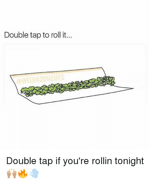 Memes, 🤖, and Double: Double tap to roll it. Double tap if you're rollin tonight 🙌🏽🔥💨