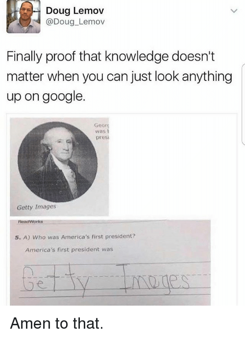 Amen To That: Doug Lemov  Doug Lemov  Finally proof that knowledge doesn't  matter when you can just look anything  up on google.  Geor  pres  Getty Images  Read Works  5. A) who was America's first president?  America's first president was Amen to that.