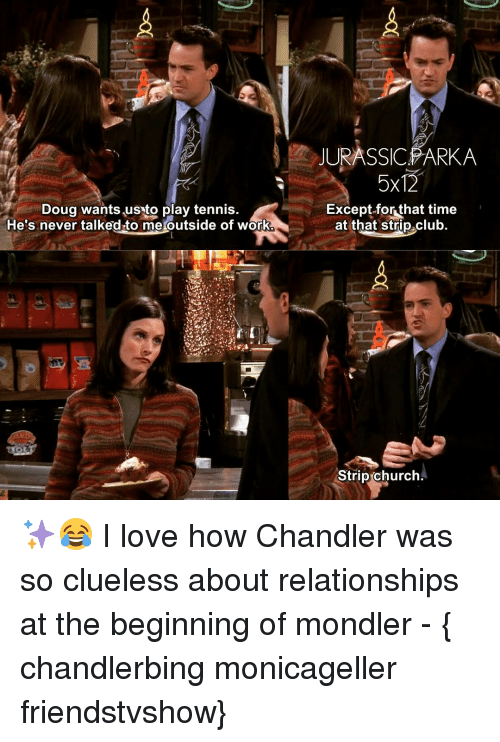 tenny: Doug wants usto play tennis  He's never talked to me outside of work  JURASSIC PARKA  5x12  Except for that t  at that strip club.  Strip Church ✨😂 I love how Chandler was so clueless about relationships at the beginning of mondler - { chandlerbing monicageller friendstvshow}