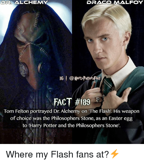 Easter, Harry Potter, and Memes: DR ALCHEM  DRACO MALFOY  IG I @HarvPottetsFact  FACT #189  Tom Felton portrayed Dr. Alchemy on 'The Flash. His weapon  of choice was the Philosophers Stone, as an Easter egg  to 'Harry Potter and the Philosophers Stone' Where my Flash fans at?⚡️
