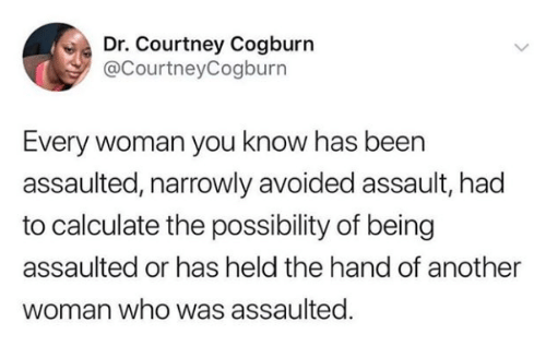 courtney: Dr. Courtney Cogburn  @CourtneyCogburn  Every woman you know has been  assaulted, narrowly avoided assault, had  to calculate the possibility of being  assaulted or has held the hand of another  woman who was assaulted