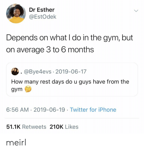 Gym, Iphone, and Twitter: Dr Esther  @EstOdek  Depends on what I do in the gym, but  on average 3 to 6 months  . @Bye4evs 2019-06-17  How many rest days do u guys have from the  gym  6:56 AM 2019-06-19. Twitter for iPhone  51.1K Retweets 210K Likes meirl