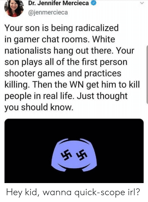 radicalized: Dr. Jennifer Mercieca  @jenmercieca  Your son is being radicalized  in gamer chat rooms. White  nationalists hang out there. Your  son plays all of the first person  shooter games and practices  killing. Then the WN get him to kill  people in real life. Just thought  you should know.  5 Hey kid, wanna quick-scope irl?