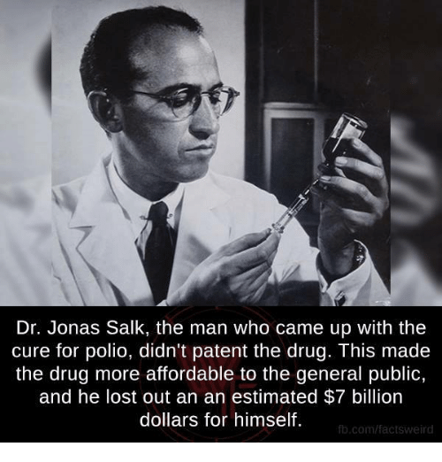 jonas salk: Dr. Jonas Salk, the man who came up with the  cure for polio, didn't patent the drug. This made  the drug more affordable to the general public,  and he lost out an an estimated $7 billion  dollars for himself.  fb.com/factsweird