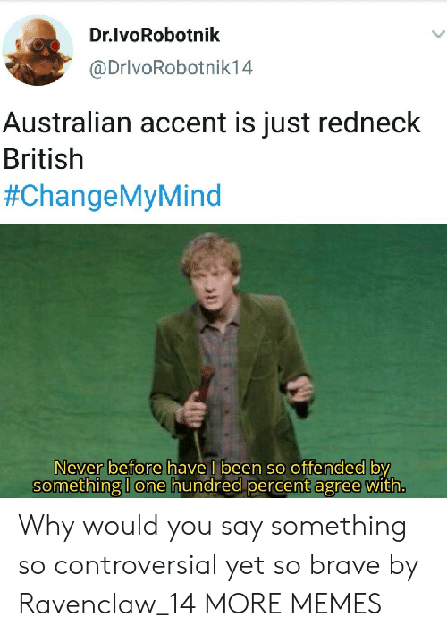Percent: Dr.lvoRobotnik  @DrivoRobotnik14  Australian accent is just redneck  British  #ChangeMyMind  Never before have I been so offended by  something I one hundred percent agree with. Why would you say something so controversial yet so brave by Ravenclaw_14 MORE MEMES