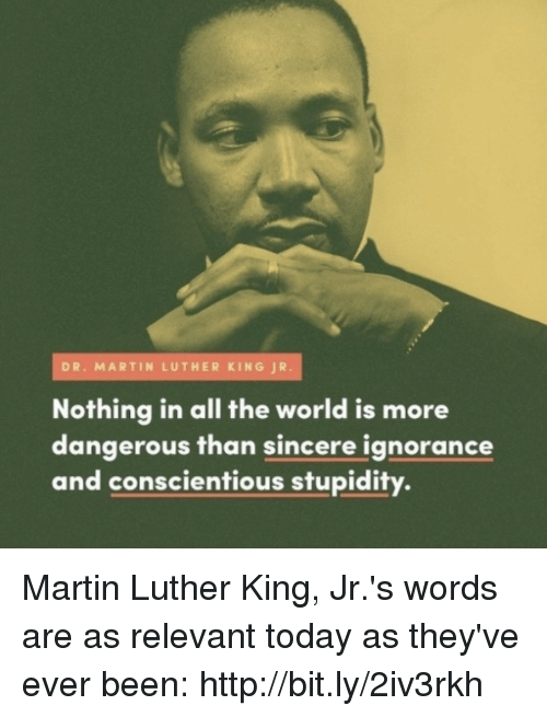 dr martin luther king: DR. MARTIN LUTHER KING JR.  Nothing in all the world is more  dangerous than sincere ignorance  and conscientious stupidity. Martin Luther King, Jr.'s words are as relevant today as they've ever been: http://bit.ly/2iv3rkh