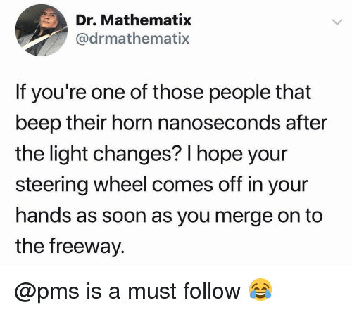 freeway: Dr. Mathematix  @drmathematix  If you're one of those people that  beep their horn nanoseconds after  the light changes? l hope your  steering wheel comes off in your  hands as soon as you merge on to  the freeway @pms is a must follow 😂