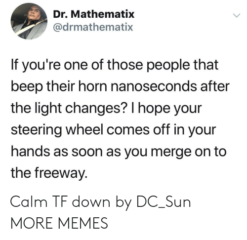 freeway: Dr. Mathematix  @drmathematix  If you're one of those people that  beep their horn nanoseconds after  the light changes? l hope your  steering wheel comes off in your  hands as soon as you merge on to  the freeway. Calm TF down by DC_Sun MORE MEMES