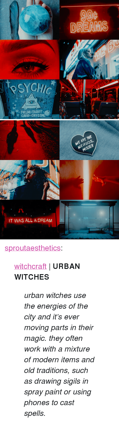 "A Dream, Tumblr, and Work: DR  PALM TAROT  GARD GRYSTAL   WE ARE THE  WEIRDOS  MISTER  T WAS ALL A DREAM <p><a href=""http://sproutaesthetics.tumblr.com/post/164901391712/witchcraft-urban-witches-urban-witches-use-the"" class=""tumblr_blog"">sproutaesthetics</a>:</p> <blockquote> <p><a href=""http://sproutaesthetics.tumblr.com/tagged/witchcraft"">witchcraft</a> 