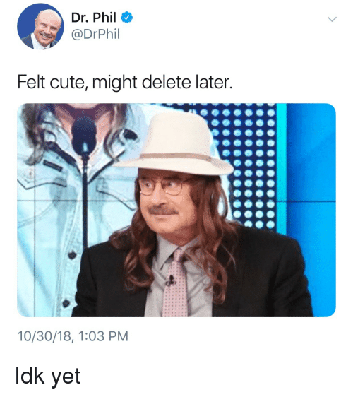 Cute, Dr Phil, and Delete: Dr. Phil  @DrPhil  Felt cute, might delete later.  10/30/18, 1:03 PM Idk yet