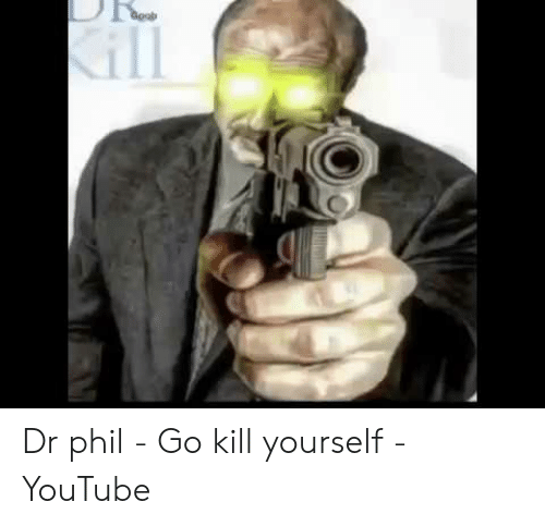 Dr Phil - Go Kill Yourself - YouTube | Youtube com Meme on