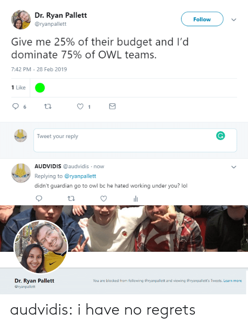 Lol, Tumblr, and Blog: Dr. Ryan Pallett  @ryanpallett  Followv  Give me 25% of their budget and I'd  dominate 75% of OWL teams.  7:42 PM-28 Feb 2019  1 Like  Tweet your reply  AUDVIDIS @audvidis now  Replying to @ryanpallett  didn't guardian go to owl bc he hated working under you? lol   Dr. Ryan Pallett  @ryanpallett  You are blocked from following @ryanpallett and viewing @ryanpallett's Tweets. Learn more audvidis:  i have no regrets