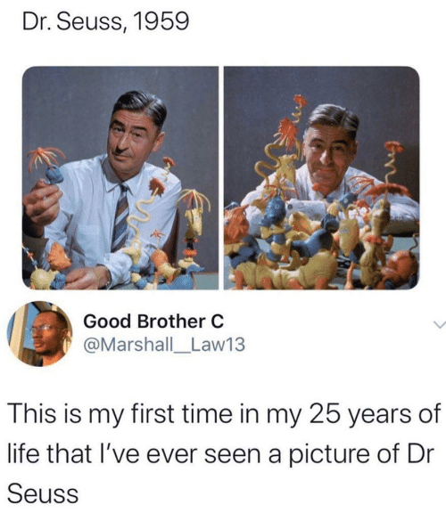 con: Dr. Seuss, 1959  Good Brother C  @Marshall_Law13  This is my first time in my 25 years of  life that I've ever seen a picture of Dr  Seuss  Con