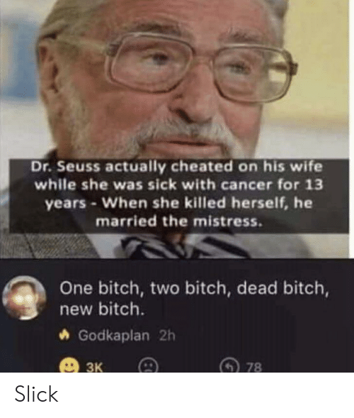 Bitch, Dr. Seuss, and Slick: Dr.Seuss actually cheated on his wife  while she was sick with cancer for 13  years-When she killed herself, he  married the mistress.  One bitch, two bitch, dead bitch,  new bitch.  Godkaplan 2h  ЗК  78 Slick