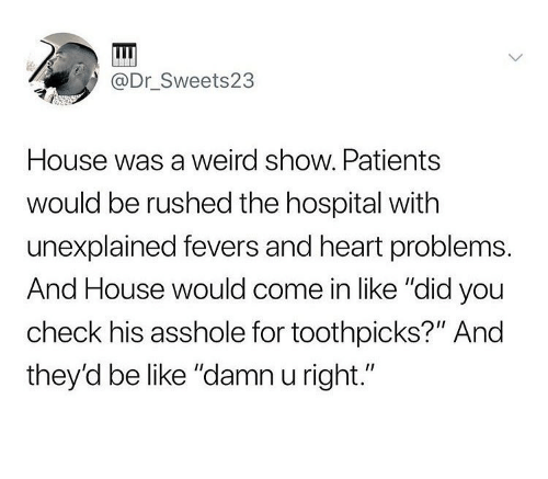 """Be Like, Ironic, and Weird: @Dr Sweets23  House was a weird show. Patients  would be rushed the hospital with  unexplained fevers and heart problems.  And House would come in like """"did you  check his asshole for toothpicks?"""" And  they'd be like """"damn u right."""""""