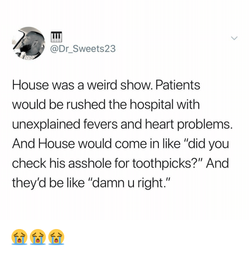 """Be Like, Weird, and Heart: @Dr Sweets23  House was a weird show. Patients  would be rushed the hospital with  unexplained fevers and heart problems  And House would come in like """"did you  check his asshole for toothpicks?"""" And  they'd be like """"damn u right."""" 😭😭😭"""