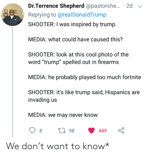 """shooter: Dr.Terrence Shepherd @pastorshe... 2d  Replying to@real DonaldTrump  SHOOTER: I was inspired by trump  MEDIA: what could have caused this?  SHOOTER: look at this cool photo of the  word """"trump"""" spelled out in firearms  MEDIA: he probably played too much fortnite  SHOOTER: it's like trump said, Hispanics are  invading  MEDIA: we may never know  L98  449 We don't want to know*"""