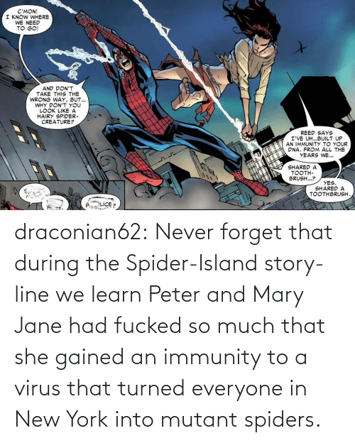 Learn: draconian62:  Never forget that during the Spider-Island story-line we learn Peter and Mary Jane had fucked so much that she gained an immunity to a virus that turned everyone in New York into mutant spiders.