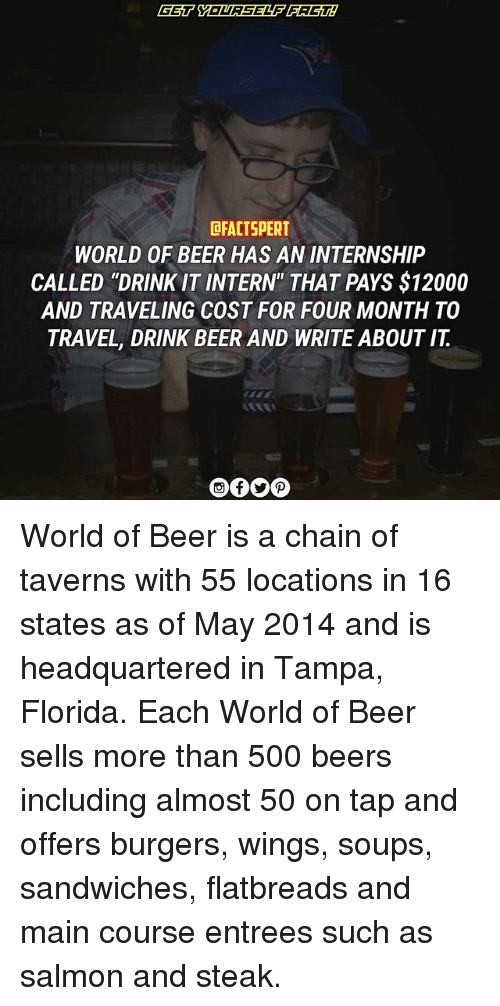 """internations: DRACTSPERT  WORLD OF BEER HAS AN INTERNSHIP  CALLED """"DRINK IT INTERN"""" THAT PAYS $12000  AND TRAVELING COST FOR FOUR MONTH TO  TRAVEL, DRINK BEER AND WRITE ABOUT IT World of Beer is a chain of taverns with 55 locations in 16 states as of May 2014 and is headquartered in Tampa, Florida. Each World of Beer sells more than 500 beers including almost 50 on tap and offers burgers, wings, soups, sandwiches, flatbreads and main course entrees such as salmon and steak."""
