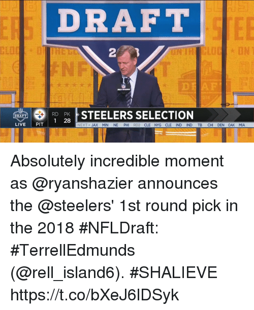 Memes, Live, and Steelers: DRAFT  2  STEELERS SELECTION  DRAFT  1 28  LIVE PIT  NEXT JAX MIN NE PH RD2 CLE NYG CLE IND IND TB CHI DEN OAK MIA Absolutely incredible moment as @ryanshazier announces the @steelers' 1st round pick in the 2018 #NFLDraft: #TerrellEdmunds (@rell_island6).  #SHALIEVE https://t.co/bXeJ6lDSyk