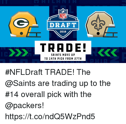 Memes, New Orleans Saints, and Packers: DRAFT  2018  TRADE!  SAINTS MOVE UP  TO 14TH PICK FROM 27TH #NFLDraft TRADE!  The @Saints are trading up to the #14 overall pick with the @packers! https://t.co/ndQ5WzPnd5