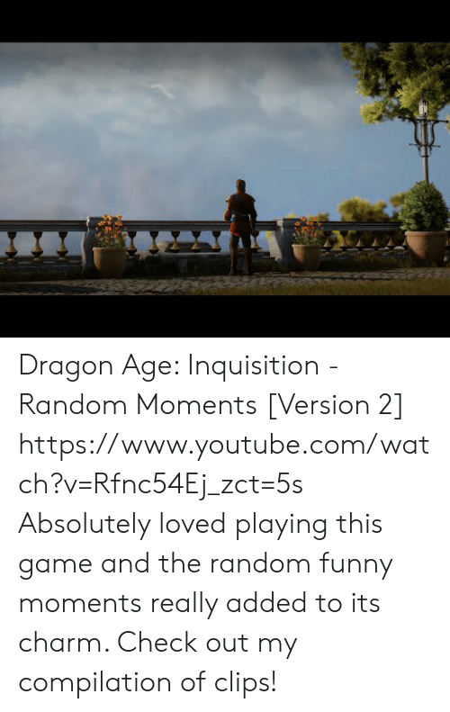 compilation: Dragon Age:  Inquisition - Random Moments [Version 2]  https://www.youtube.com/watch?v=Rfnc54Ej_zct=5s  Absolutely loved playing this game and the random funny moments really added to its charm. Check out my compilation of clips!