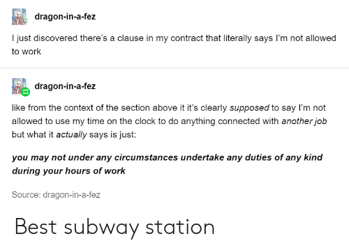 station: dragon-in-a-fez  I just discovered there's a clause in my contract that literally says I'm not allowed  to work  dragon-in-a-fez  like from the context of the section above it it's clearly supposed to say I'm not  allowed to use my time on the clock to do anything connected with another job  but what it actually says is just:  you may not under any circumstances undertake any duties of any kind  during your hours of work  Source: dragon-in-a-fez Best subway station