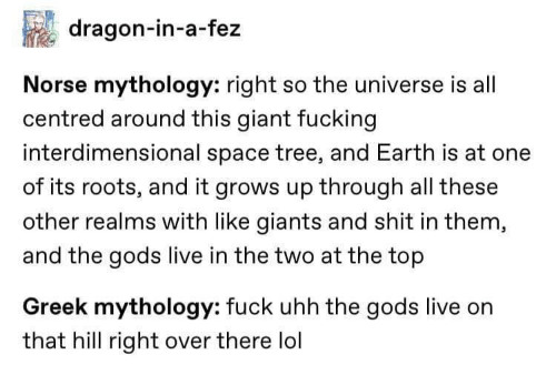 Giants: dragon-in-a-fez  Norse mythology: right so the universe is all  centred around this giant fucking  interdimensional space tree, and Earth is at one  of its roots, and it grows up through all these  other realms with like giants and shit in them,  and the gods live in the two at the top  Greek mythology: fuck uhh the gods live on  that hill right over there lol
