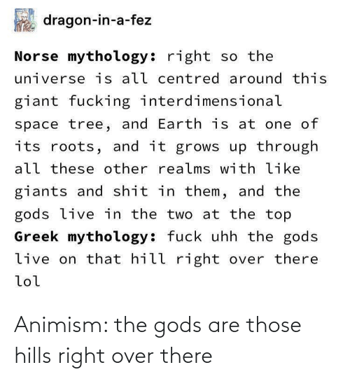 Greek: dragon-in-a-fez  Norse mythology: right so the  universe is all centred around this  giant fucking interdimensional  space tree, and Earth is at one of  its roots, and it grows up through  all these other realms with like  giants and shit in them, and the  gods live in the two at the top  Greek mythology: fuck uhh the gods  live on that hill right over there  lol Animism: the gods are those hills right over there