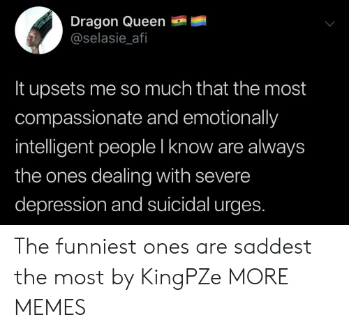 Dank, Memes, and Target: Dragon Queen  @selasie_afi  It upsets me so much that the most  compassionate and emotionally  intelligent people I know are always  the ones dealing with severe  depression and suicidal urges. The funniest ones are saddest the most by KingPZe MORE MEMES