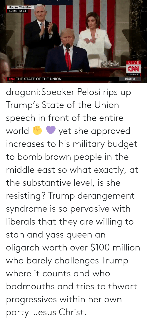 Military: dragoni:Speaker Pelosi rips up Trump's State of the Union speech in front of the entire world ✊  💜     yet she approved increases to his military budget to bomb brown people in the middle east so what exactly, at the substantive level, is she resisting? Trump derangement syndrome is so pervasive with liberals that they are willing to stan and yass queen an oligarch worth over $100 million who barely challenges Trump where it counts and who badmouths and tries to thwart progressives within her own party  Jesus Christ.