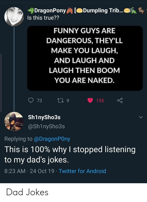 You Laugh: DragonPony  Is this true??  Dumpling Trib...  FUNNY GUYS ARE  DANGEROUS, THEY'LL  MAKE YOU LAUGH,  AND LAUGH AND  LAUGH THEN BOOM  YOU ARE NAKED.  73  L 9  155  Sh1nySho3s  @Sh1nySho3s  Replying to @DragonPOny  This is 100% why I stopped listening  to my dad's jokes.  8:23 AM 24 Oct 19 Twitter for Android Dad Jokes
