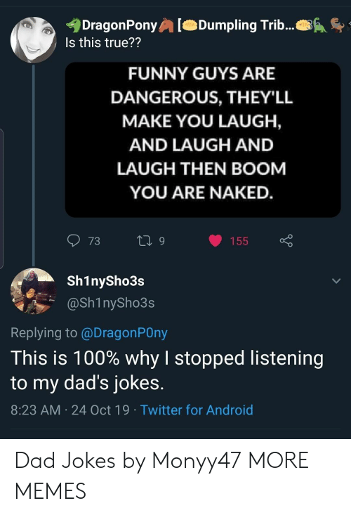 You Laugh: DragonPony  Is this true??  Dumpling Trib...  FUNNY GUYS ARE  DANGEROUS, THEY'LL  MAKE YOU LAUGH,  AND LAUGH AND  LAUGH THEN BOOM  YOU ARE NAKED.  73  L 9  155  Sh1nySho3s  @Sh1nySho3s  Replying to @DragonPOny  This is 100% why I stopped listening  to my dad's jokes.  8:23 AM 24 Oct 19 Twitter for Android Dad Jokes by Monyy47 MORE MEMES