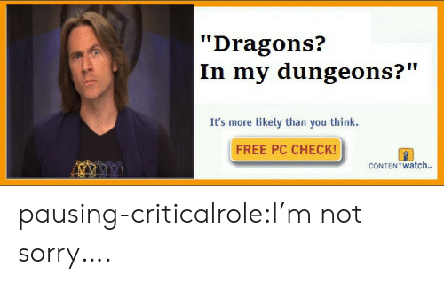 "im-not-sorry: Dragons?  In my dungeons?""  It's more likely than you think.  FREE PC CHECK!  CONTEN T watch. pausing-criticalrole:I'm not sorry…."