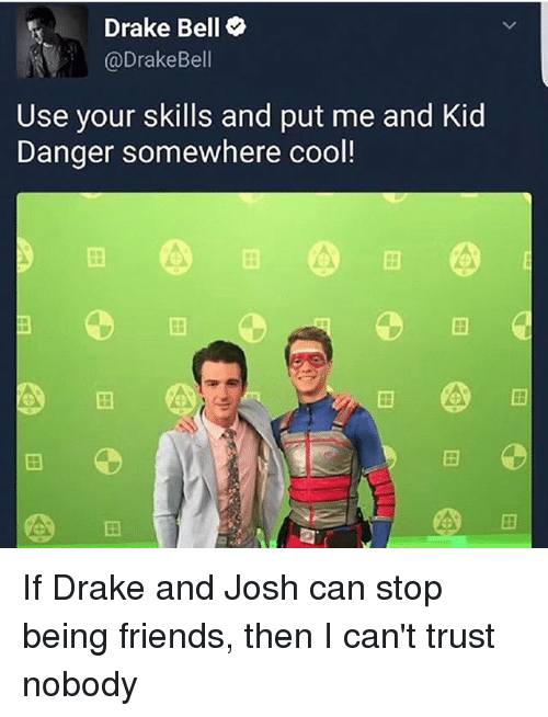 Trust Nobody: Drake Bell  DrakeBell  Use your skills and put me and Kid  Danger somewhere cool! If Drake and Josh can stop being friends, then I can't trust nobody