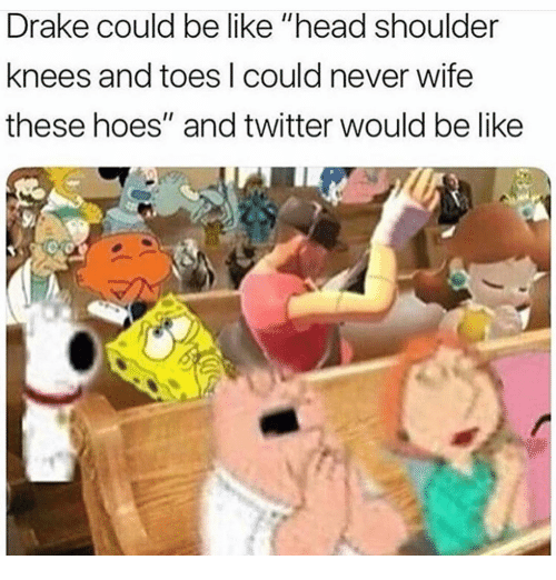 """Be Like, Drake, and Head: Drake could be like """"head shoulder  knees and toes l could never wife  these hoes"""" and twitter would be like"""
